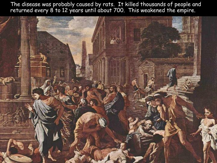 The disease was probably caused by rats.  It killed thousands of people and returned every 8 to 12 years until about 700.  This weakened the empire.