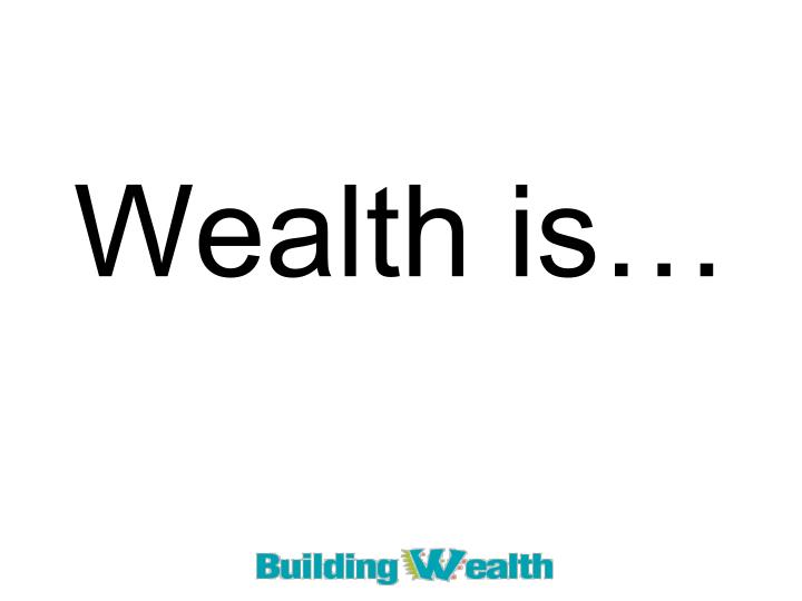 Wealth is…
