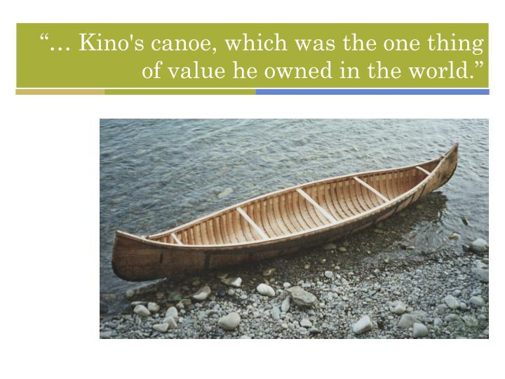 """… Kino's canoe, which was the one thing of value he owned in the world."""