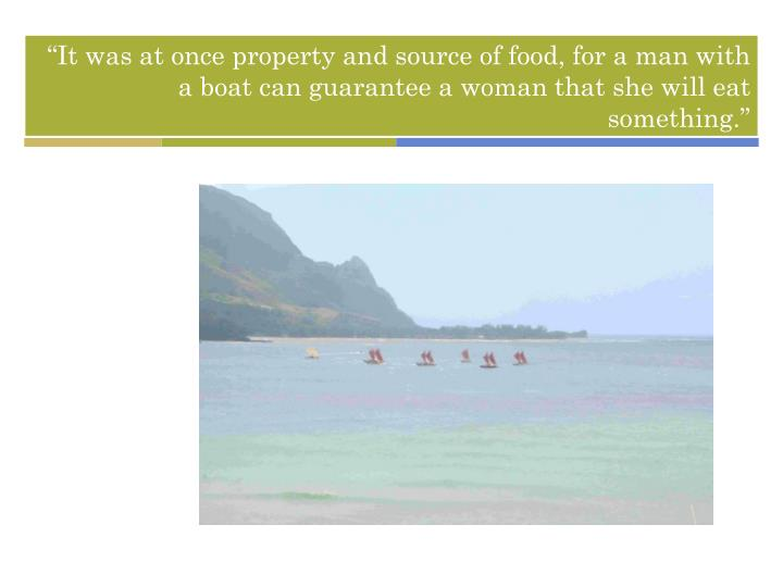 """It was at once property and source of food, for a man with a boat can guarantee a woman that she will eat something."""
