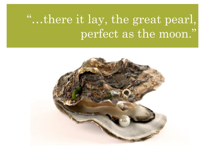 """…there it lay, the great pearl, perfect as the moon."""