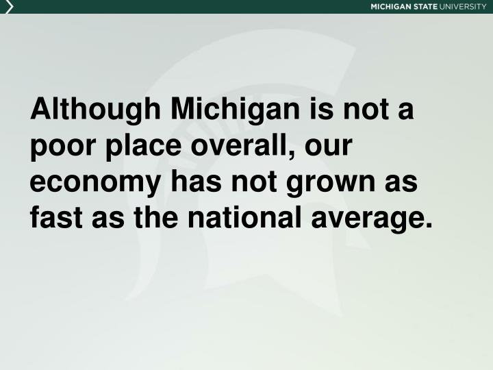Although Michigan is not a poor place overall, our economy has not grown as fast as the national average.
