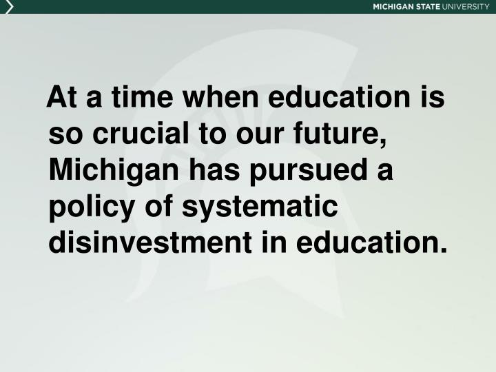 At a time when education is so crucial to our future, Michigan has pursued a policy of systematic disinvestment in education.