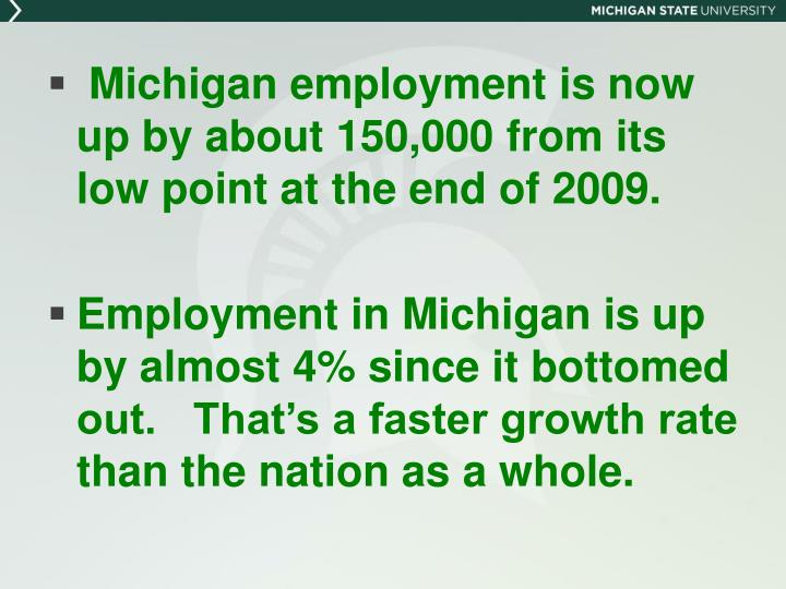 Michigan employment is now       up by about 150,000 from its low point at the end of 2009.