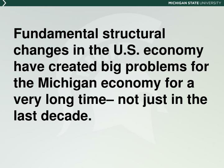 Fundamental structural changes in the U.S. economy have created big problems for the Michigan economy for a very long time– not just in the last decade.