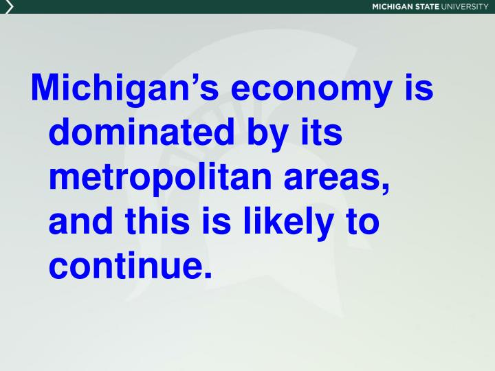 Michigan's economy is dominated by its metropolitan areas, and this is likely to continue.