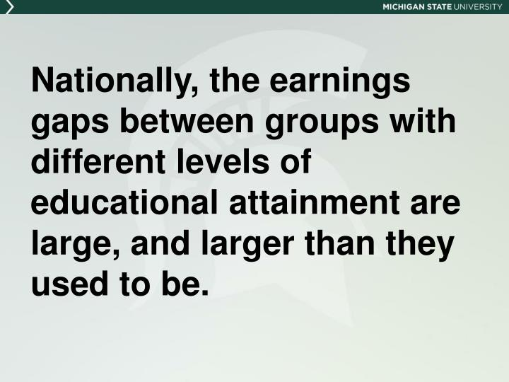 Nationally, the earnings gaps between groups with different levels of educational attainment are large, and larger than they used to be.