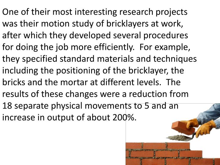 One of their most interesting research projects was their motion study of bricklayers at work, after which they developed several procedures for doing the job more efficiently.  For example, they specified standard materials and techniques including the positioning of the bricklayer, the bricks and the mortar at different levels.  The results of these changes were a reduction from 18 separate physical movements to 5 and an increase in output of about 200%.