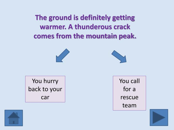 The ground is definitely getting warmer. A thunderous crack comes from the mountain peak.
