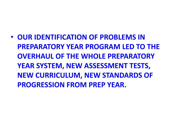 OUR IDENTIFICATION OF PROBLEMS IN PREPARATORY YEAR PROGRAM LED TO THE OVERHAUL OF THE WHOLE PREPARATORY YEAR SYSTEM, NEW ASSESSMENT TESTS, NEW CURRICULUM, NEW STANDARDS OF PROGRESSION FROM PREP YEAR.