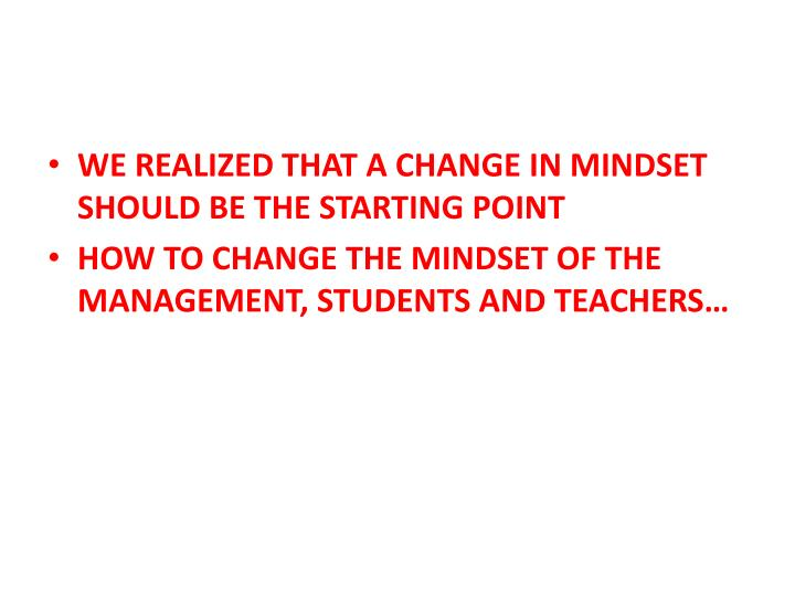 WE REALIZED THAT A CHANGE IN MINDSET SHOULD BE THE STARTING POINT