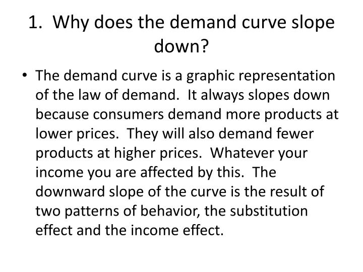 1.  Why does the demand curve slope down?