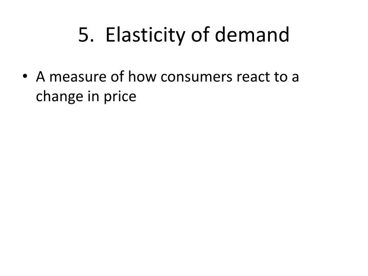 5.  Elasticity of demand
