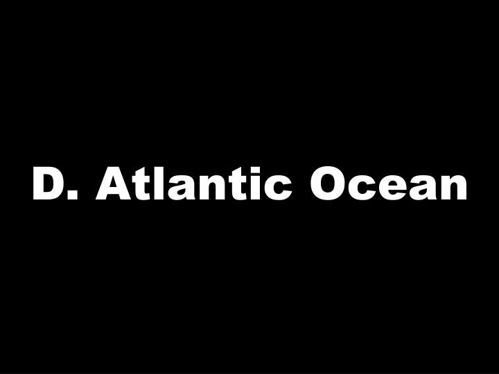 D. Atlantic Ocean