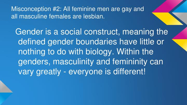Misconception #2: All feminine men are gay and all masculine females are lesbian.