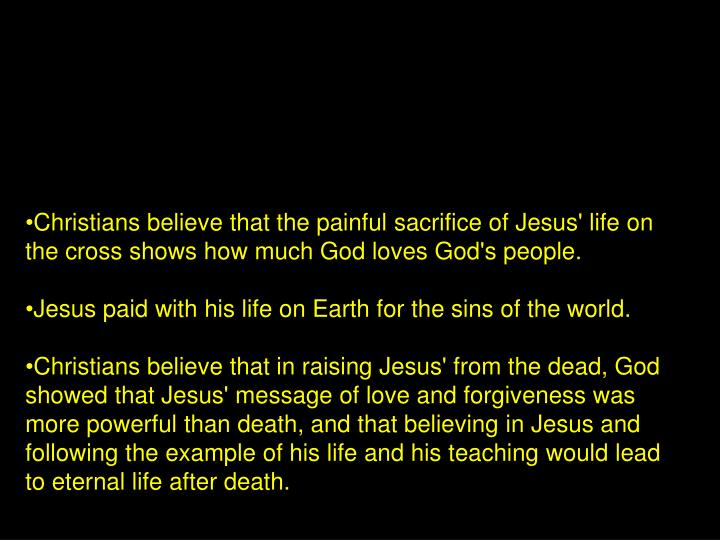 Christians believe that the painful sacrifice of Jesus' life on the cross shows how much God loves God's people.