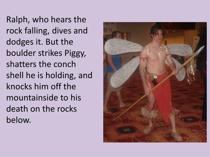 Ralph, who hears the rock falling, dives and dodges it. But the boulder strikes Piggy, shatters the conch shell he is holding, and knocks him off the mountainside to his death on the rocks below.
