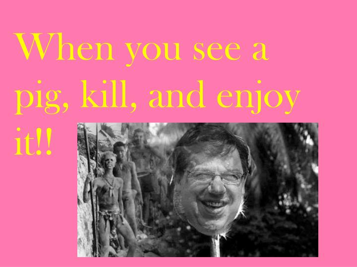 When you see a pig, kill, and enjoy it!!