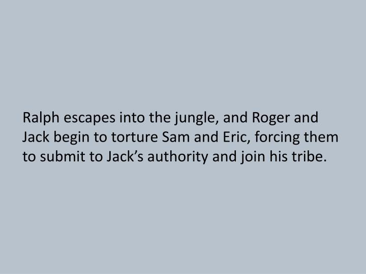Ralph escapes into the jungle, and Roger and Jack begin to torture Sam and Eric, forcing them to submit to Jack's authority and join his tribe.