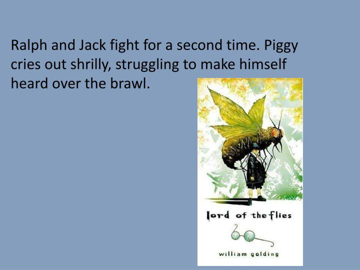 Ralph and Jack fight for a second time. Piggy cries out shrilly, struggling to make himself heard over the brawl.
