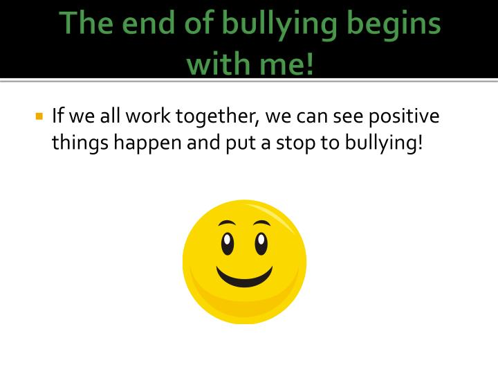 The end of bullying begins with me!