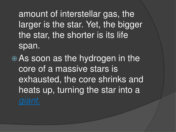 amount of interstellar gas, the larger is the star. Yet, the bigger the star, the shorter is its life span.
