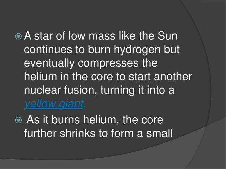 A star of low mass like the Sun continues to burn hydrogen but eventually compresses the helium in the core to start another nuclear fusion, turning it into a