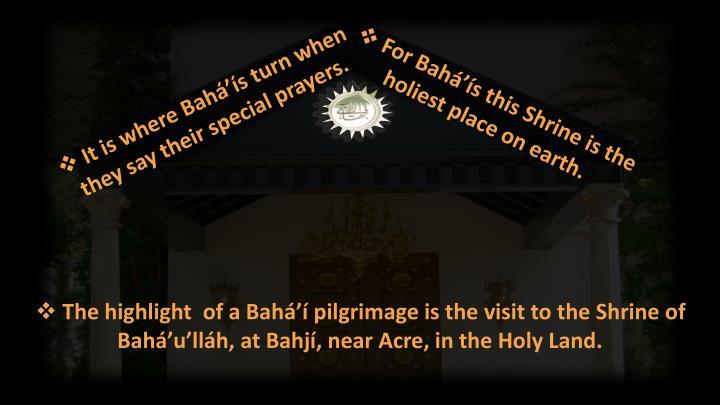 It is where Bahá'ís turn when they say their special prayers.