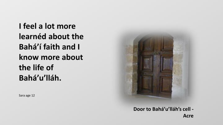I feel a lot more learnéd about the Bahá'í faith and I know more about the life of Bahá'u'lláh.