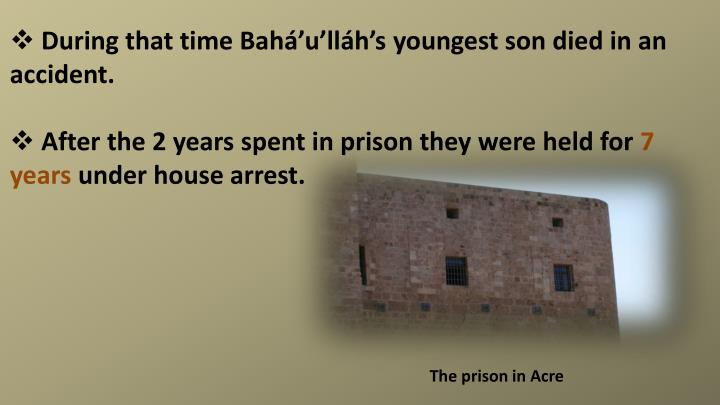 During that time Bahá'u'lláh's youngest son died in an accident.