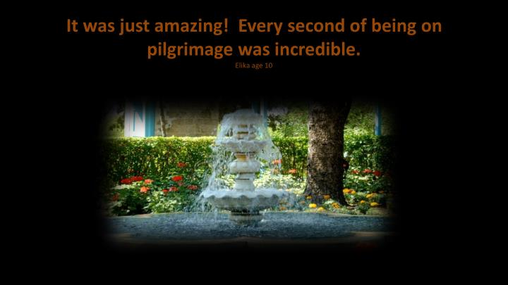 It was just amazing!  Every second of being on  pilgrimage was incredible.