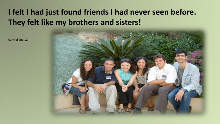 I felt I had just found friends I had never seen before.  They felt like my brothers and sisters!