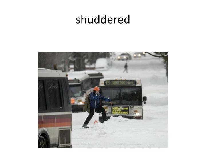 shuddered