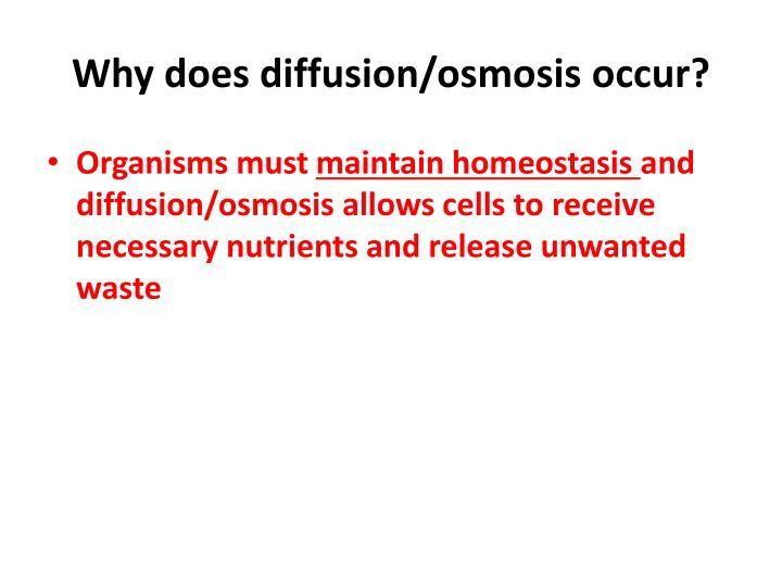 Why does diffusion/osmosis occur?