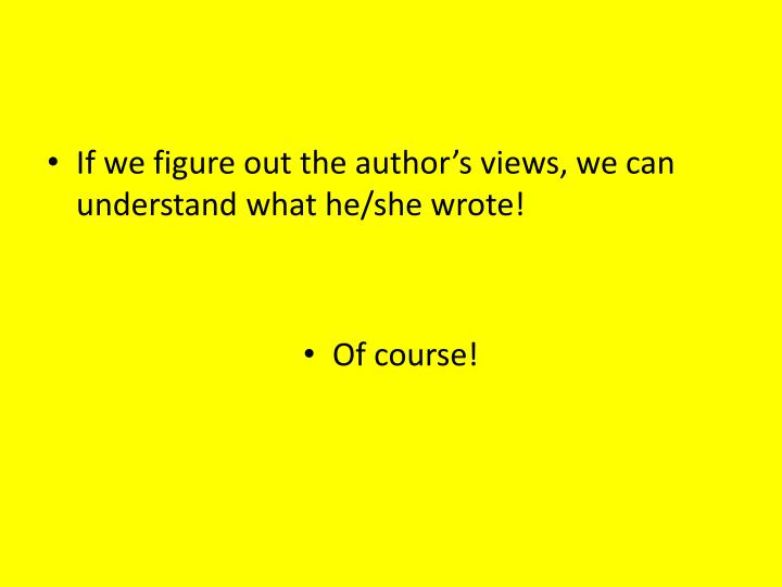 If we figure out the author's views, we can understand what he/she wrote!
