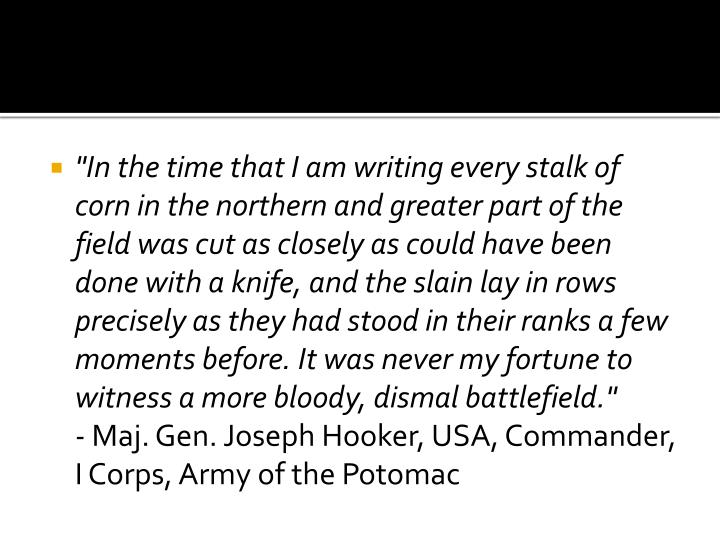 """""""In the time that I am writing every stalk of corn in the northern and greater part of the field was cut as closely as could have been done with a knife, and the slain lay in rows precisely as they had stood in their ranks a few moments before. It was never my fortune to witness a more bloody, dismal battlefield."""""""