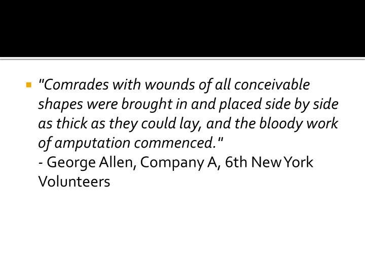 """""""Comrades with wounds of all conceivable shapes were brought in and placed side by side as thick as they could lay, and the bloody work of amputation commenced."""""""