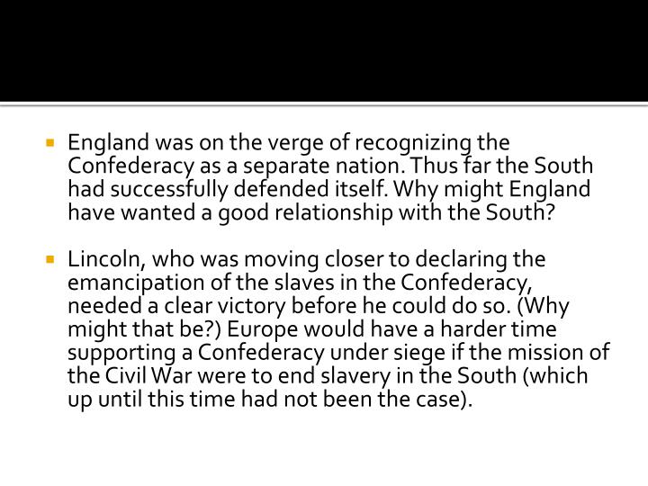 England was on the verge of recognizing the Confederacy as a separate nation. Thus far the South had successfully defended itself. Why might England have wanted a good relationship with the South?