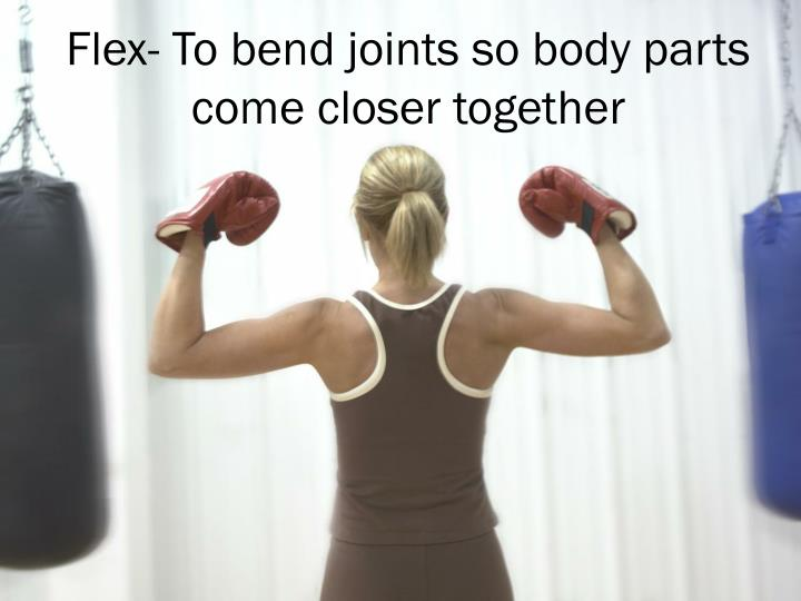Flex- To bend joints so body parts come closer together