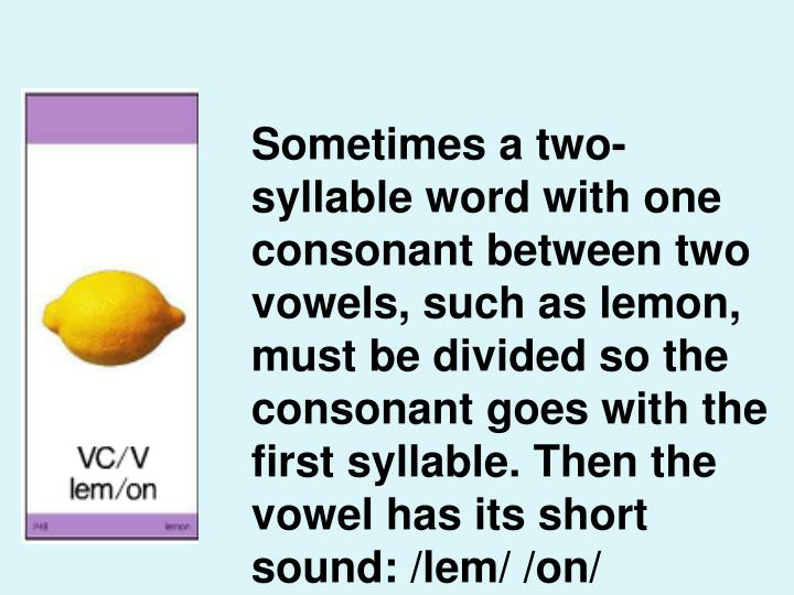 Sometimes a two-syllable word with one consonant between two vowels, such as lemon, must be divided so the consonant goes with the first syllable. Then the vowel has its short sound: /