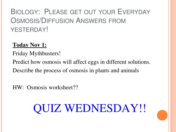 Biology:  Please get out your Everyday Osmosis/Diffusion Answers from yesterday!