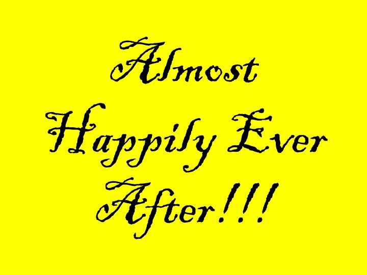 Almost Happily Ever After!!!