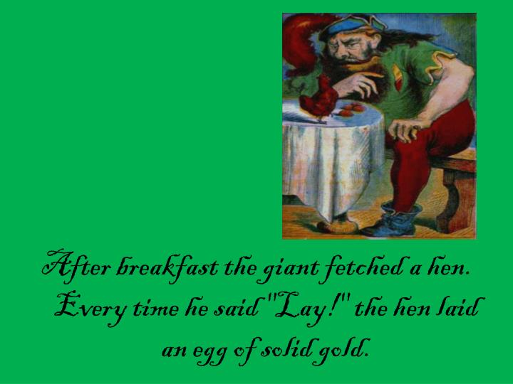 """After breakfast the giant fetched a hen. Every time he said """"Lay!"""" the hen laid an egg of solid gold."""