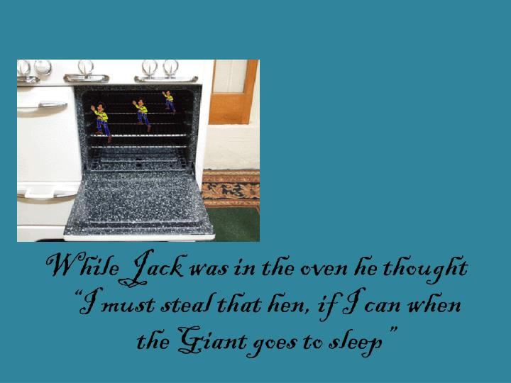 """While Jack was in the oven he thought """"I must steal that hen, if I can when the Giant goes to sleep"""""""