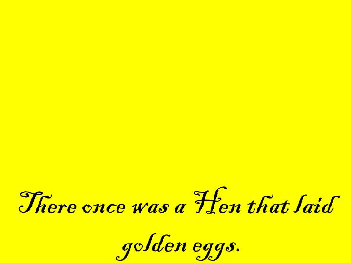 There once was a Hen that laid golden eggs.