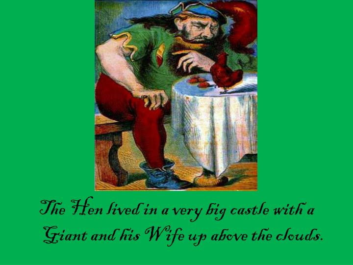 The Hen lived in a very big castle with a Giant and his Wife up above the clouds.
