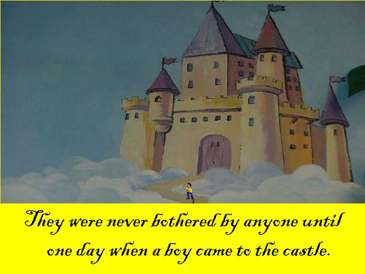They were never bothered by anyone until one day when a boy came to the castle.