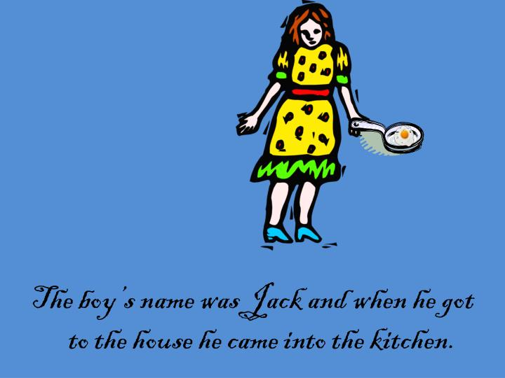 The boy's name was Jack and when he got to the house he came into the kitchen.