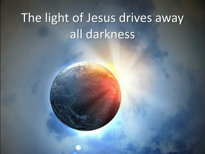 The light of Jesus drives away