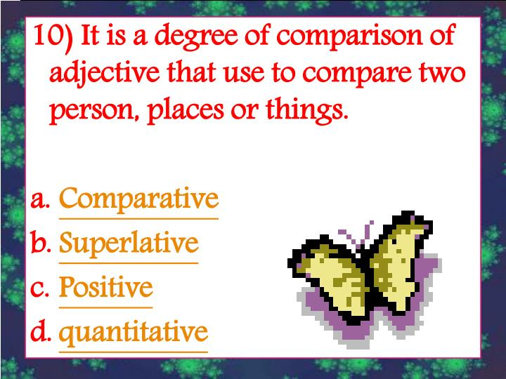 10) It is a degree of comparison of adjective that use to compare two person, places or things.